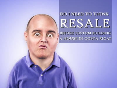 Think resale before custom building a house in Costa Rica